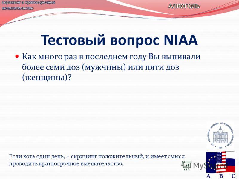 Тестовый вопрос NIAA Как много раз в последнем году Вы выпивали более семи доз (мужчины) или пяти доз (женщины)? Если хоть один день, – скрининг положительный, и имеет смысл проводить краткосрочное вмешательство.