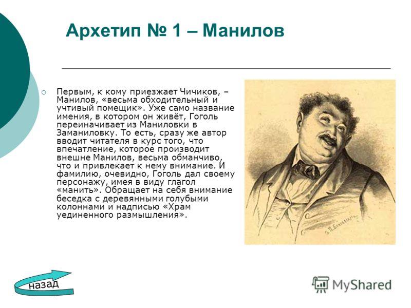 Архетип 1 – Манилов Первым, к кому приезжает Чичиков, – Манилов, «весьма обходительный и учтивый помещик». Уже само название имения, в котором он живёт, Гоголь переиначивает из Маниловки в Заманиловку. То есть, сразу же автор вводит читателя в курс т