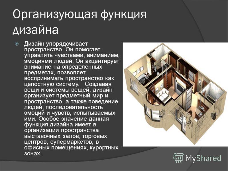 Организующая функция дизайна Дизайн упорядочивает пространство. Он помогает управлять чувствами, вниманием, эмоциями людей. Он акцентирует внимание на определенных предметах, позволяет воспринимать пространство как целостную систему. Создавая вещи и