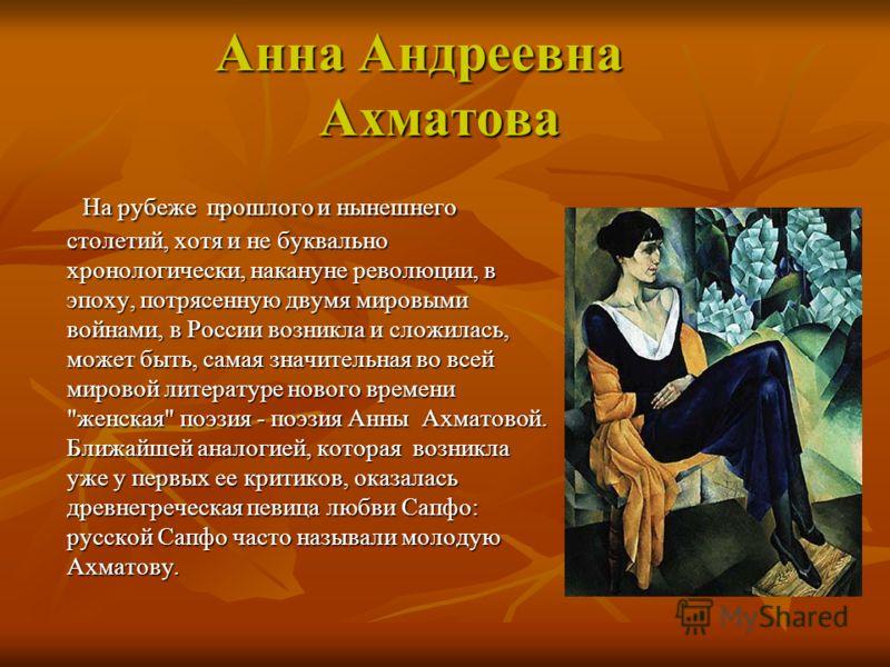 Анна Андреевна Ахматова Анна Андреевна Ахматова На рубеже прошлого и нынешнего столетий, хотя и не буквально хронологически, накануне революции, в эпоху, потрясенную двумя мировыми войнами, в России возникла и сложилась, может быть, самая значительна
