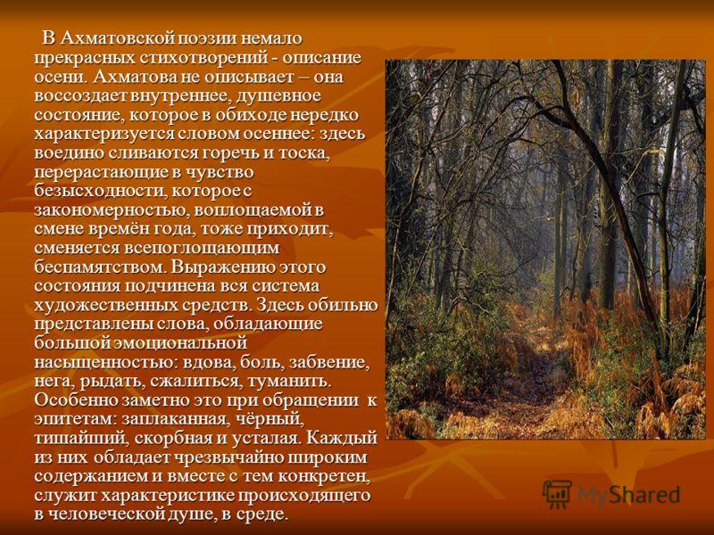В Ахматовской поэзии немало прекрасных стихотворений - описание осени. Ахматова не описывает – она воссоздает внутреннее, душевное состояние, которое в обиходе нередко характеризуется словом осеннее: здесь воедино сливаются горечь и тоска, перерастаю