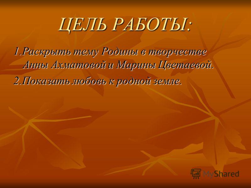 ЦЕЛЬ РАБОТЫ: 1.Раскрыть тему Родины в творчестве Анны Ахматовой и Марины Цветаевой. 2.Показать любовь к родной земле.