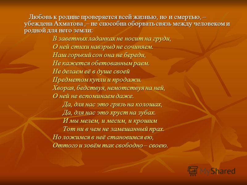 Любовь к родине проверяется всей жизнью, но и смертью, – убеждена Ахматова,– не способна оборвать связь между человеком и родной для него земли: Любовь к родине проверяется всей жизнью, но и смертью, – убеждена Ахматова,– не способна оборвать связь м