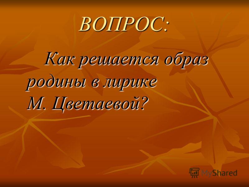 ВОПРОС: Как решается образ родины в лирике М. Цветаевой? Как решается образ родины в лирике М. Цветаевой?