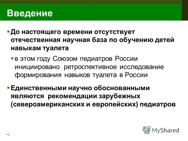 2 Введение До настоящего времени отсутствует отечественная научная база по обучению детей навыкам туалета в этом году Союзом педиатров России инициировано ретроспективное исследование формирования навыков туалета в России Единственными научно обоснов