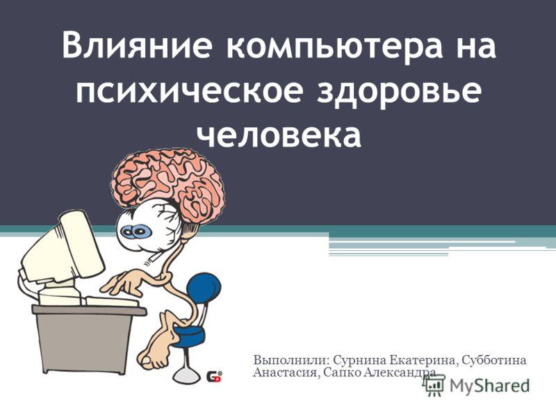Влияние компьютера на психическое здоровье человека Выполнили: Сурнина Екатерина, Субботина Анастасия, Сапко Александра