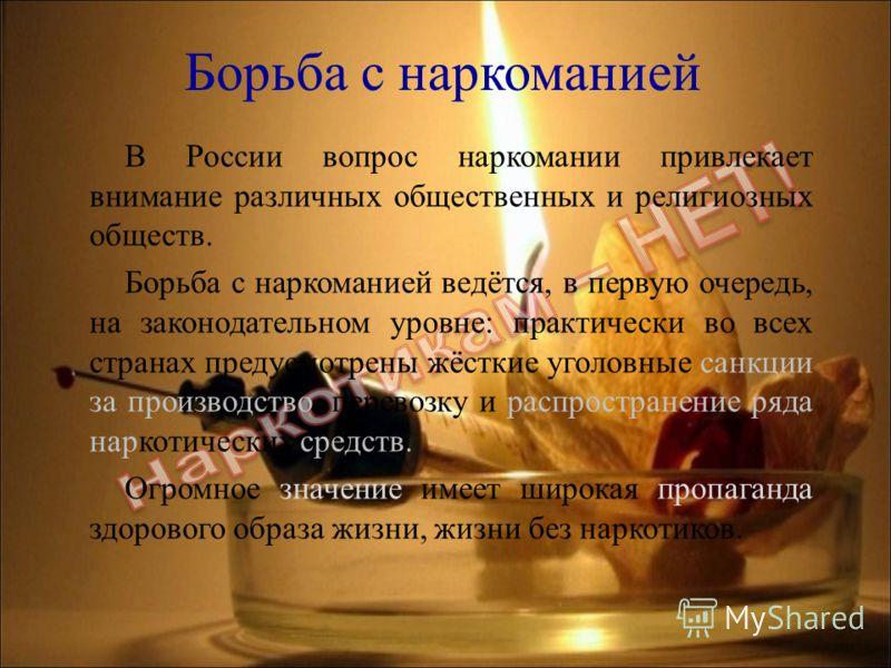 В России вопрос наркомании привлекает внимание различных общественных и религиозных обществ. Борьба с наркоманией ведётся, в первую очередь, на законодательном уровне: практически во всех странах предусмотрены жёсткие уголовные санкции за производств