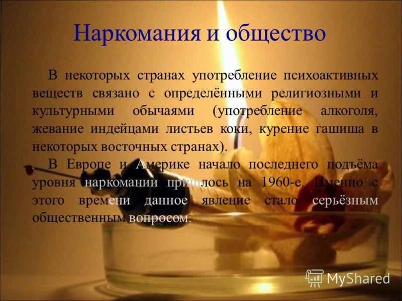 В некоторых странах употребление психоактивных веществ связано с определёнными религиозными и культурными обычаями (употребление алкоголя, жевание индейцами листьев коки, курение гашиша в некоторых восточных странах). В Европе и Америке начало послед