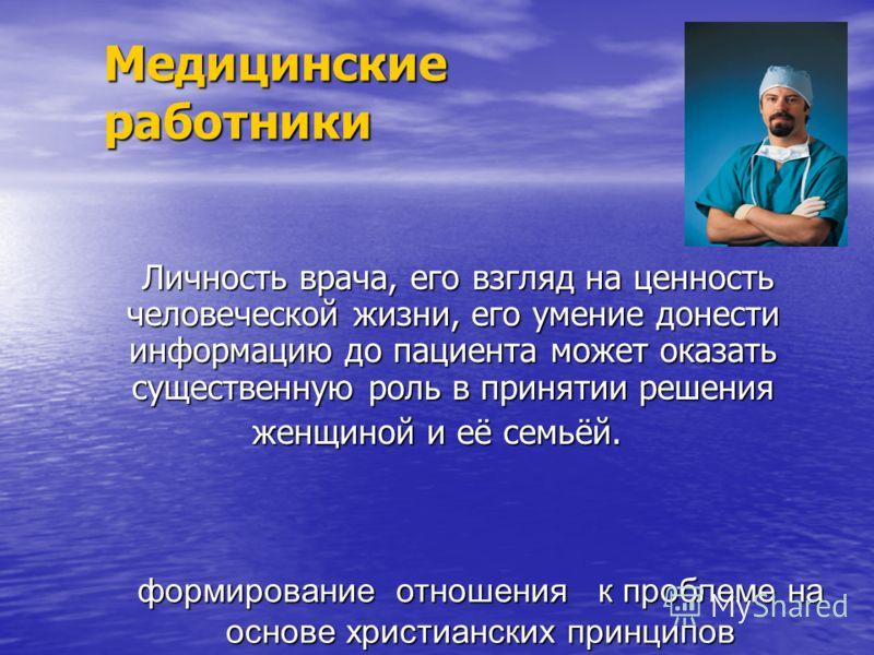 Медицинские работники Личность врача, его взгляд на ценность человеческой жизни, его умение донести информацию до пациента может оказать существенную роль в принятии решения Личность врача, его взгляд на ценность человеческой жизни, его умение донест