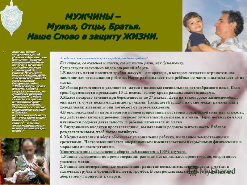 МУЖЧИНЫ – Мужья, Отцы, Братья. Наше Слово в защиту ЖИЗНИ. Жители России! когда ваших детей убивали в Афганистане или Чечне - вашему возмущению не было предела. Ежедневно там гибли десятки, сотни людей. Это ужасно! Но сейчас в России КАЖДЫЙ ДЕНЬ совер