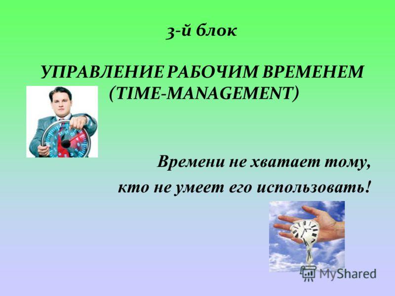 3-й блок УПРАВЛЕНИЕ РАБОЧИМ ВРЕМЕНЕМ (TIME-MANAGEMENT) Времени не хватает тому, кто не умеет его использовать!