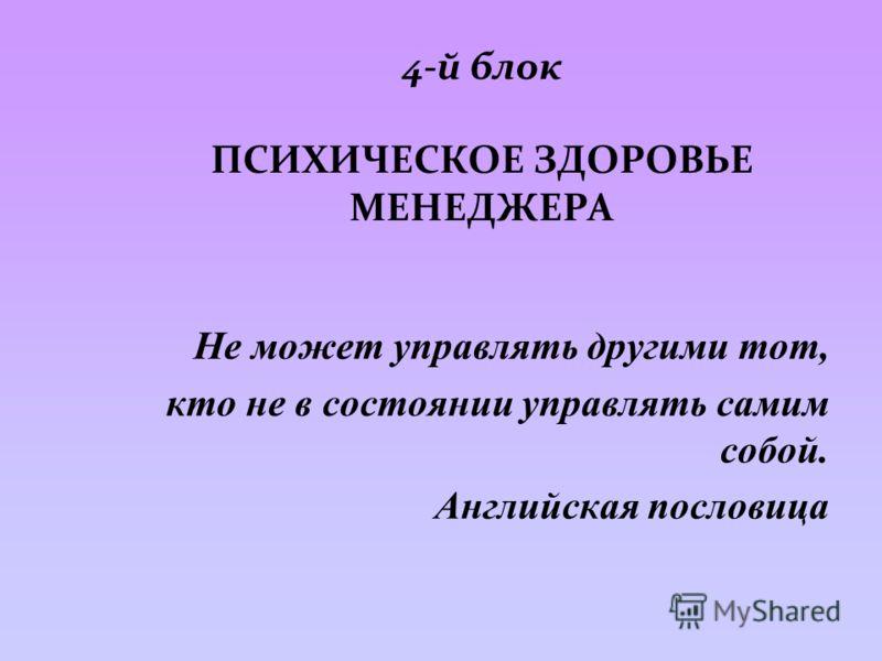4-й блок ПСИХИЧЕСКОЕ ЗДОРОВЬЕ МЕНЕДЖЕРА Не может управлять другими тот, кто не в состоянии управлять самим собой. Английская пословица