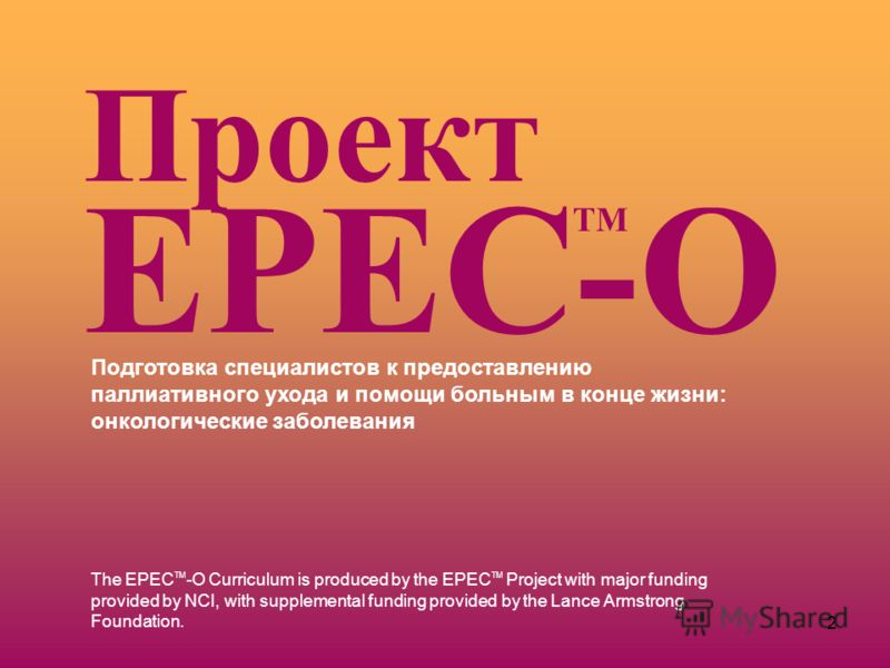 2 The EPEC TM -O Curriculum is produced by the EPEC TM Project with major funding provided by NCI, with supplemental funding provided by the Lance Armstrong Foundation. Подготовка специалистов к предоставлению паллиативного ухода и помощи больным в к
