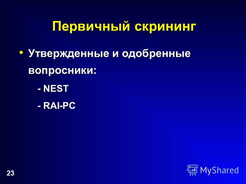 23 Первичный скрининг Утвержденные и одобренные вопросники: Утвержденные и одобренные вопросники: - NEST - RAI-PC