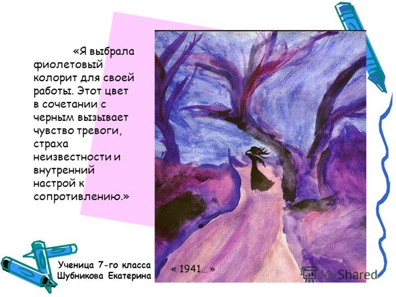 Ученица 7-го класса Шубникова Екатерина «Я выбрала фиолетовый колорит для своей работы. Этот цвет в сочетании с черным вызывает чувство тревоги, страха неизвестности и внутренний настрой к сопротивлению.» « 1941… »