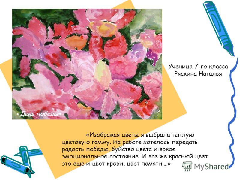 Ученица 7-го класса Ряскина Наталья «Изображая цветы я выбрала теплую цветовую гамму. На работе хотелось передать радость победы, буйство цвета и яркое эмоциональное состояние. И все же красный цвет это еще и цвет крови, цвет памяти….» «День победы»