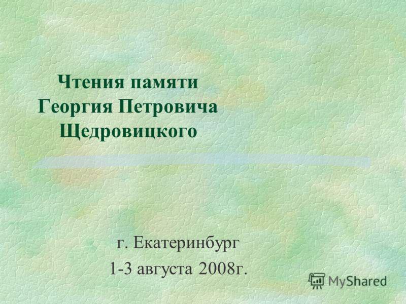 Чтения памяти Георгия Петровича Щедровицкого г. Екатеринбург 1-3 августа 2008г.