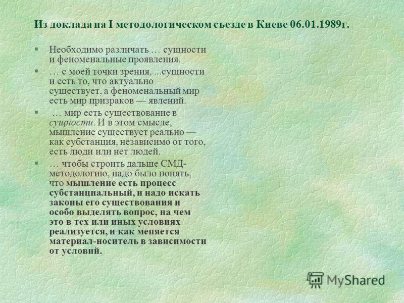 Из доклада на I методологическом съезде в Киеве 06.01.1989г. §Необходимо различать … сущности и феноменальные проявления. §… с моей точки зрения,...сущности и есть то, что актуально существует, а феноменальный мир есть мир призраков явлений. § … мир