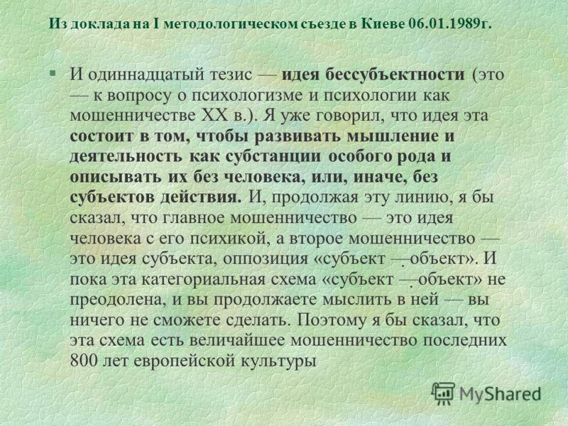 Из доклада на I методологическом съезде в Киеве 06.01.1989г. §И одиннадцатый тезис идея бессубъектности (это к вопросу о психологизме и психологии как мошенничестве XX в.). Я уже говорил, что идея эта состоит в том, чтобы развивать мышление и деятель
