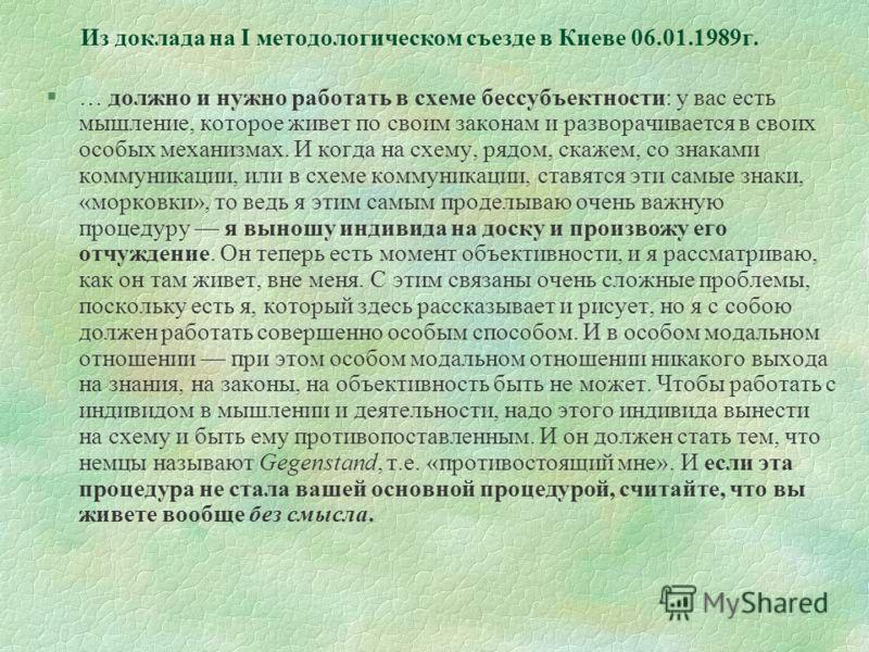 Из доклада на I методологическом съезде в Киеве 06.01.1989г. §… должно и нужно работать в схеме бессубъектности: у вас есть мышление, которое живет по своим законам и разворачивается в своих особых механизмах. И когда на схему, рядом, скажем, со знак