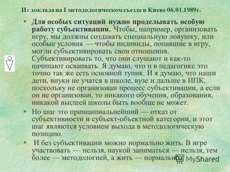 Из доклада на I методологическом съезде в Киеве 06.01.1989г. §Для особых ситуаций нужно проделывать особую работу субъективации. Чтобы, например, организовать игру, мы должны создавать специальную ловушку, или особые условия чтобы индивиды, попавшие