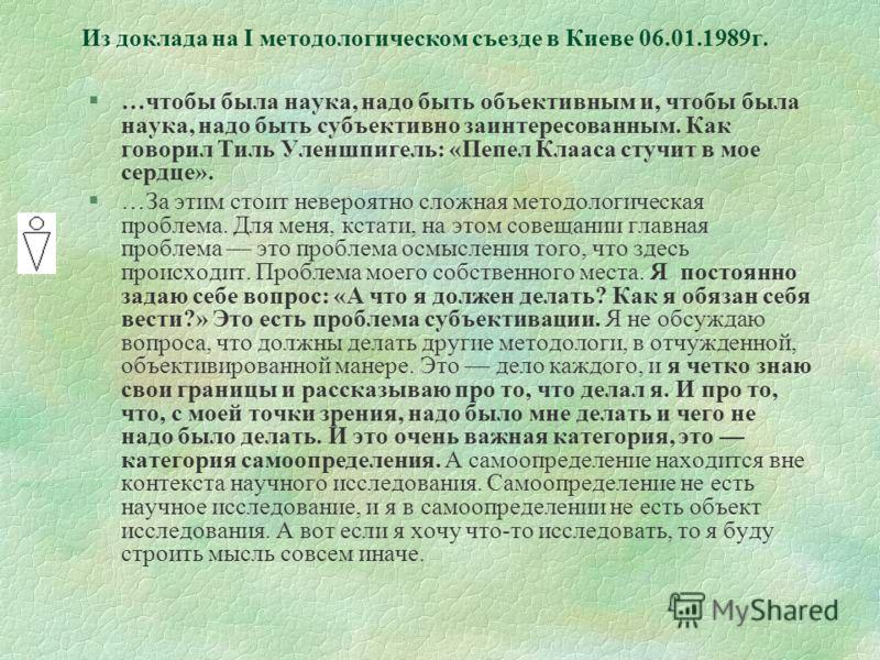 Из доклада на I методологическом съезде в Киеве 06.01.1989г. §…чтобы была наука, надо быть объективным и, чтобы была наука, надо быть субъективно заинтересованным. Как говорил Тиль Уленшпигель: «Пепел Клааса стучит в мое сердце». §…За этим стоит неве