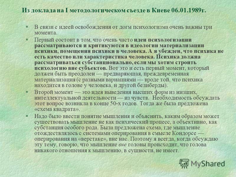 Из доклада на I методологическом съезде в Киеве 06.01.1989г. §В связи с идеей освобождения от догм психологизма очень важны три момента. §Первый состоит в том, что очень часто идеи психологизации рассматриваются и критикуются в идеологии материализац