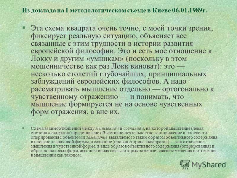 Из доклада на I методологическом съезде в Киеве 06.01.1989г. §Эта схема квадрата очень точно, с моей точки зрения, фиксирует реальную ситуацию, объясняет все связанные с этим трудности в истории развития европейской философии. Это и есть мое отношени