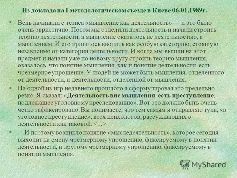 Из доклада на I методологическом съезде в Киеве 06.01.1989г. §Ведь начинали с тезиса «мышление как деятельность» и это было очень эвристично. Потом мы отделили деятельность и начали строить теорию деятельности, а мышление оказалось не деятельностью,