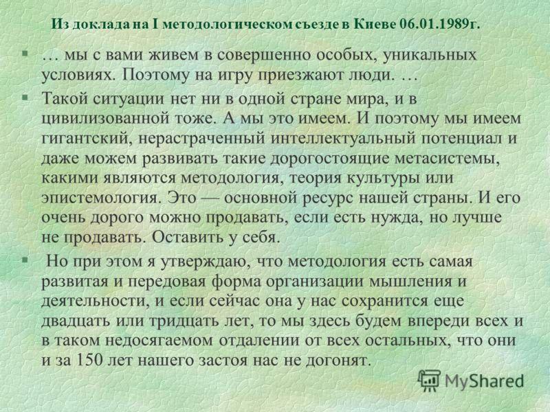Из доклада на I методологическом съезде в Киеве 06.01.1989г. §… мы с вами живем в совершенно особых, уникальных условиях. Поэтому на игру приезжают люди. … §Такой ситуации нет ни в одной стране мира, и в цивилизованной тоже. А мы это имеем. И поэтому