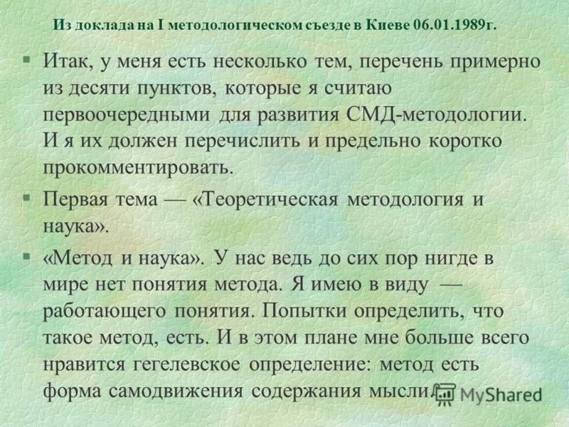 Из доклада на I методологическом съезде в Киеве 06.01.1989г. §Итак, у меня есть несколько тем, перечень примерно из десяти пунктов, которые я считаю первоочередными для развития СМД-методологии. И я их должен перечислить и предельно коротко прокоммен