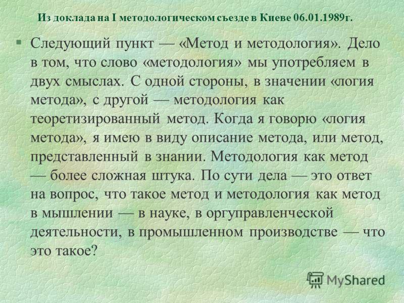 Из доклада на I методологическом съезде в Киеве 06.01.1989г. §Следующий пункт «Метод и методология». Дело в том, что слово «методология» мы употребляем в двух смыслах. С одной стороны, в значении «логия метода», с другой методология как теоретизирова