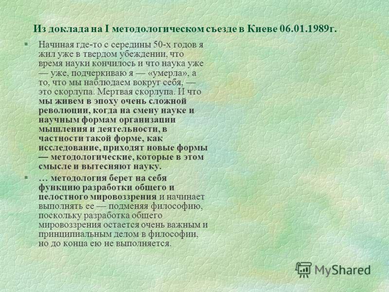 Из доклада на I методологическом съезде в Киеве 06.01.1989г. §Начиная где-то с середины 50-х годов я жил уже в твердом убеждении, что время науки кончилось и что наука уже уже, подчеркиваю я «умерла», а то, что мы наблюдаем вокруг себя, это скорлупа.