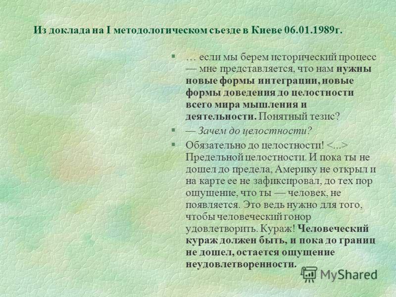 Из доклада на I методологическом съезде в Киеве 06.01.1989г. §… если мы берем исторический процесс мне представляется, что нам нужны новые формы интеграции, новые формы доведения до целостности всего мира мышления и деятельности. Понятный тезис? § За