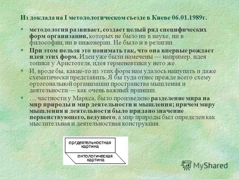 Из доклада на I методологическом съезде в Киеве 06.01.1989г. §методология развивает, создает целый ряд специфических форм организации, которых не было ни в науке, ни в философии, ни в инженерии. Не было и в религии. §При этом нельзя это понимать так,