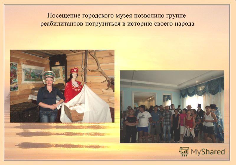 Посещение городского музея позволило группе реабилитантов погрузиться в историю своего народа