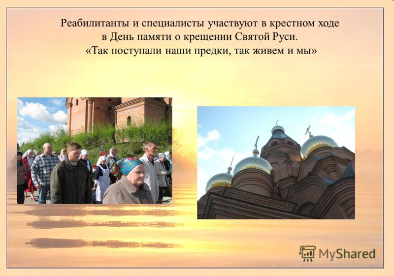 Реабилитанты и специалисты участвуют в крестном ходе в День памяти о крещении Святой Руси. «Так поступали наши предки, так живем и мы»
