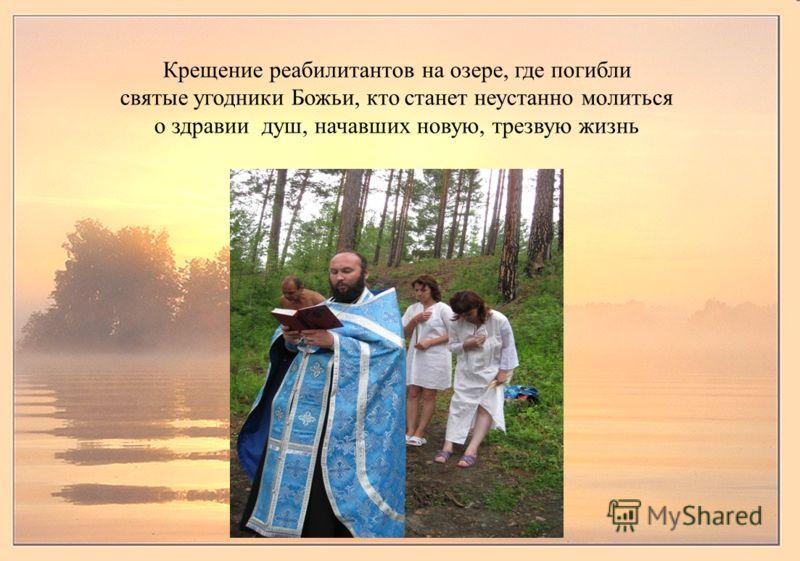 Крещение реабилитантов на озере, где погибли святые угодники Божьи, кто станет неустанно молиться о здравии душ, начавших новую, трезвую жизнь