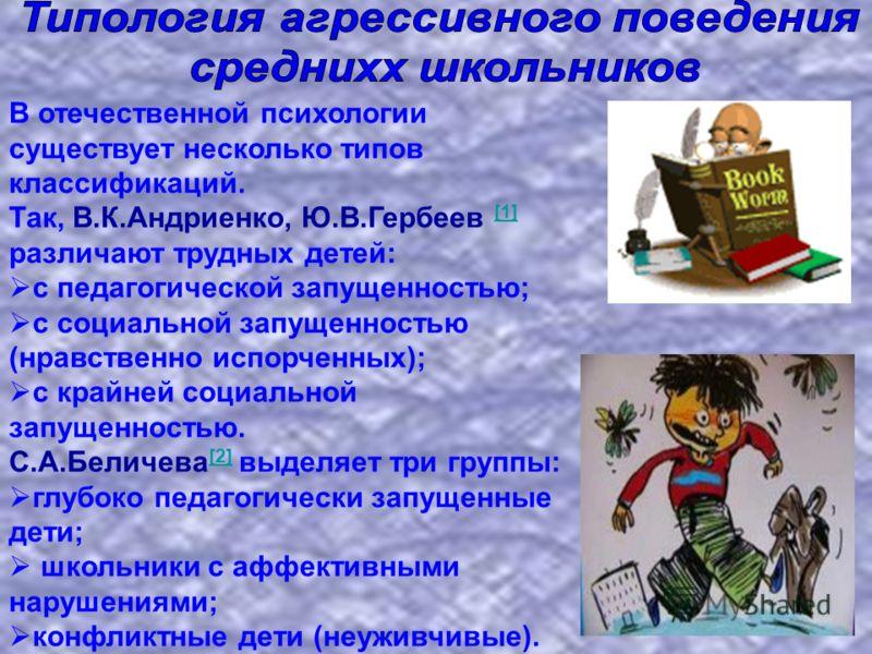 В отечественной психологии существует несколько типов классификаций. Так, В.К.Андриенко, Ю.В.Гербеев [1] различают трудных детей: [1] с педагогической запущенностью; с социальной запущенностью (нравственно испорченных); с крайней социальной запущенно