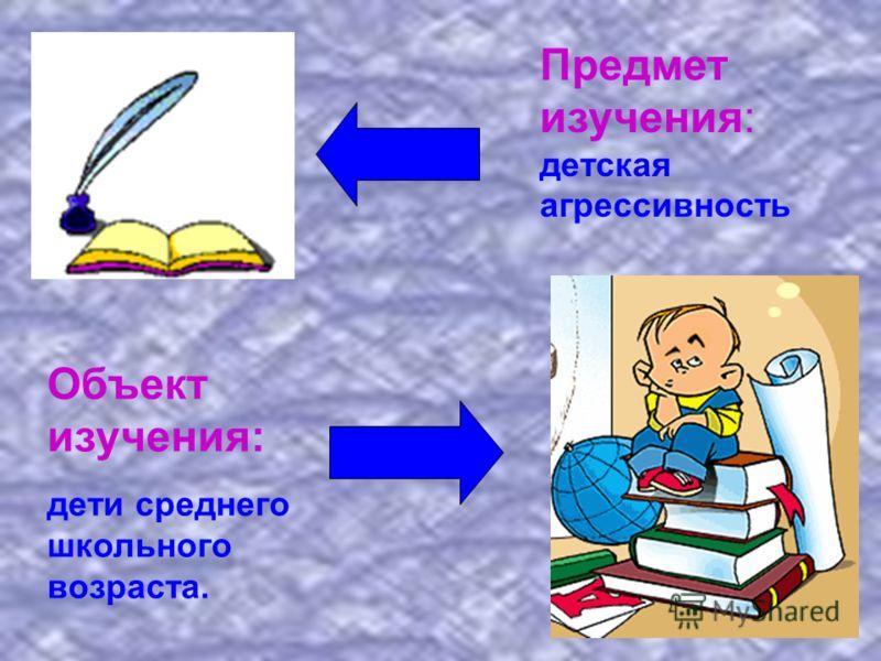 Предмет изучения: детская агрессивность Объект изучения: дети среднего школьного возраста.