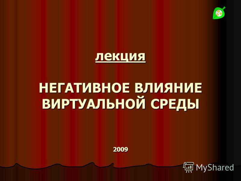 лекция НЕГАТИВНОЕ ВЛИЯНИЕ ВИРТУАЛЬНОЙ СРЕДЫ 2009