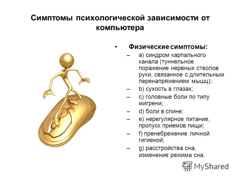 Симптомы психологической зависимости от компьютера Физические симптомы: –a) синдром карпального канала (туннельное поражение нервных стволов руки, связанное с длительным перенапряжением мышц); –b) сухость в глазах; –c) головные боли по типу мигрени;