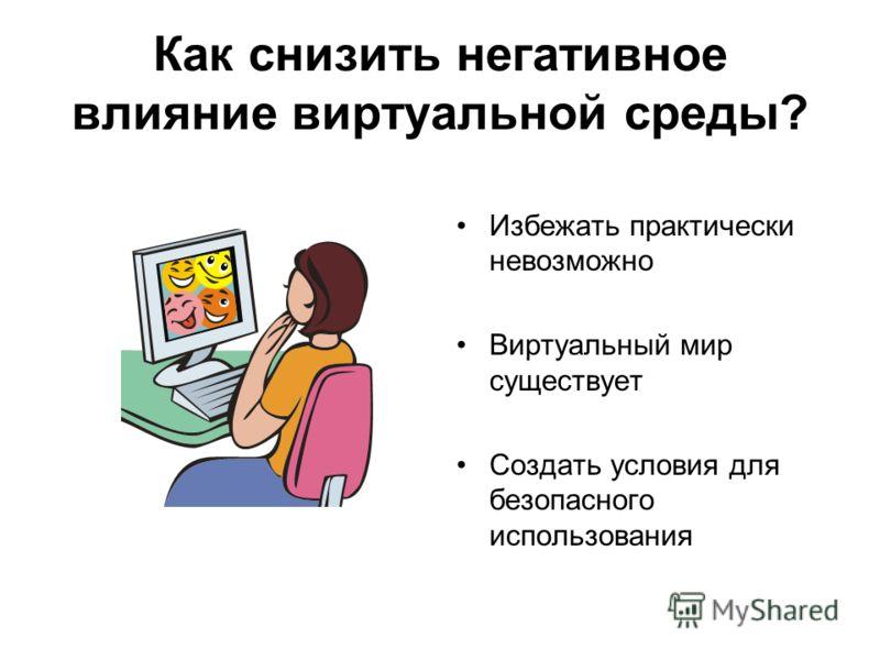 Как снизить негативное влияние виртуальной среды? Избежать практически невозможно Виртуальный мир существует Создать условия для безопасного использования