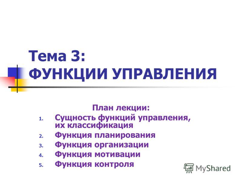 Тема 3: ФУНКЦИИ УПРАВЛЕНИЯ План лекции: 1. Сущность функций управления, их классификация 2. Функция планирования 3. Функция организации 4. Функция мотивации 5. Функция контроля
