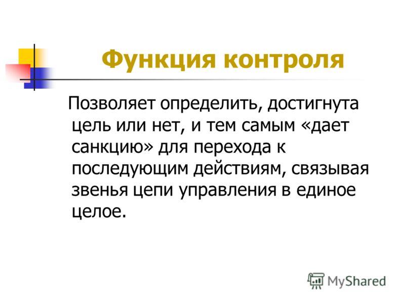 Функция контроля Позволяет определить, достигнута цель или нет, и тем самым «дает санкцию» для перехода к последующим действиям, связывая звенья цепи управления в единое целое.