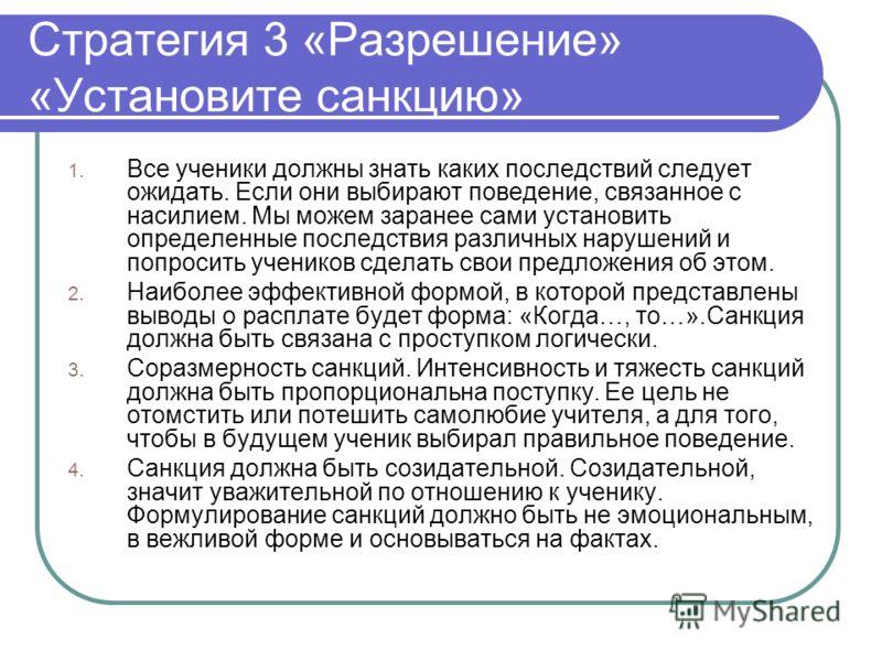 Стратегия 3 «Разрешение» «Установите санкцию» 1. Все ученики должны знать каких последствий следует ожидать. Если они выбирают поведение, связанное с насилием. Мы можем заранее сами установить определенные последствия различных нарушений и попросить