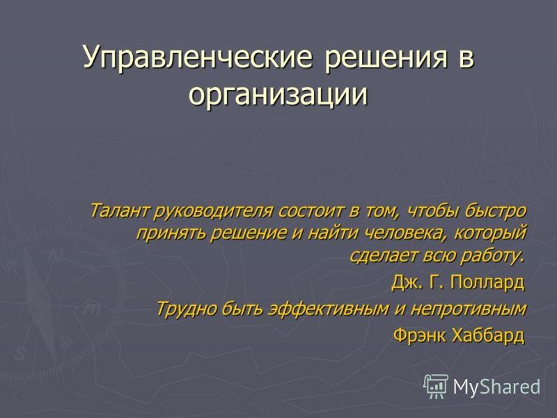 Управленческие решения в организации Талант руководителя состоит в том, чтобы быстро принять решение и найти человека, который сделает всю работу. Дж. Г. Поллард Трудно быть эффективным и непротивным Фрэнк Хаббард