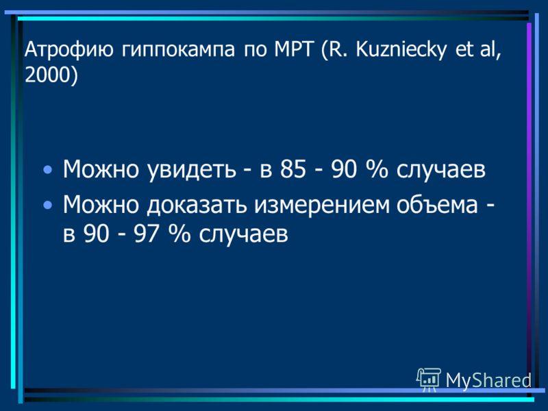 Атрофию гиппокампа по МРТ (R. Kuzniecky et al, 2000) Можно увидеть - в 85 - 90 % случаев Можно доказать измерением объема - в 90 - 97 % случаев