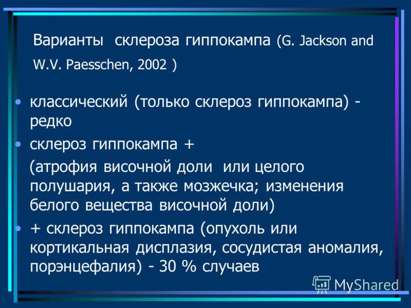 Варианты склероза гиппокампа (G. Jackson and W.V. Paesschen, 2002 ) классический (только склероз гиппокампа) - редко склероз гиппокампа + (атрофия височной доли или целого полушария, а также мозжечка; изменения белого вещества височной доли) + склеро