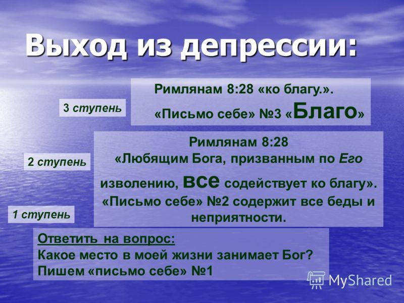 Выход из депрессии: Ответить на вопрос: Какое место в моей жизни занимает Бог? Пишем «письмо себе» 1 Римлянам 8:28 «Любящим Бога, призванным по Его изволению, все содействует ко благу». «Письмо себе» 2 содержит все беды и неприятности. 1 ступень 2 ст